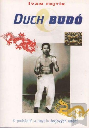 Ivan Fojtík: Duch Budó - O podstatě a smyslu bojových umění cena od 114 Kč