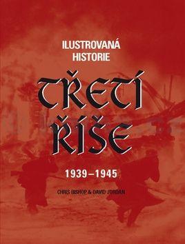Chris Bishop, David Jordan: Ilustrovaná historie Třetí říše 1939 - 1945 cena od 388 Kč