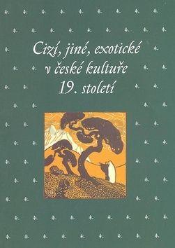 Kateřina Bláhová Cizí, jiné, exotické v české kultuře 19. století cena od 281 Kč