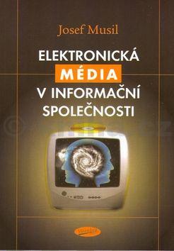 Josef Musil Elektronická média v iformační společmnosti cena od 180 Kč