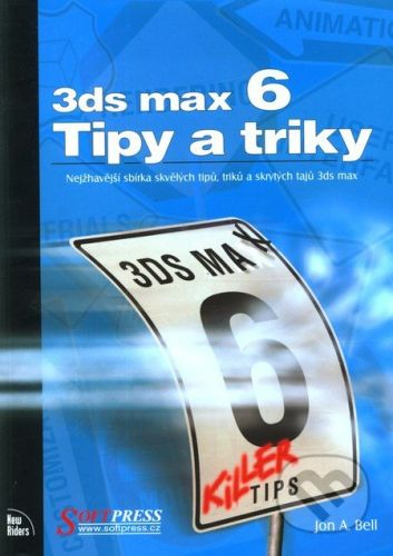 SoftPress 3ds max 6 - Tipy a triky - Jon A. Bell cena od 77 Kč