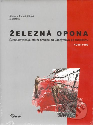 Tomáš Jílek, Alena Jílková, Kolektiv: Železná opona / Československá státní hranice od Jáchymova po Bratislavu 1948–1989 cena od 253 Kč