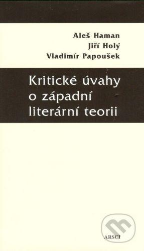 ARSCI Kritické úvahy o západní literární teorii - Aleš Haman, Jiří Holý, Vladimír Papoušek cena od 230 Kč