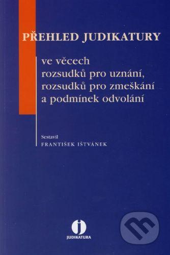 ASPI Přehled judikatury ve věcech rozsudků pro uznání, rozsudků pro zmeškání a podmínek odvolání - František Ištvánek cena od 220 Kč