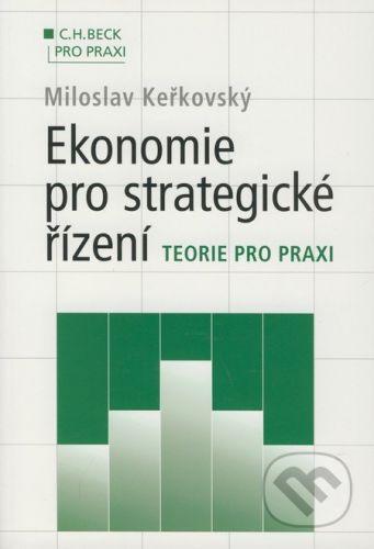 C. H. Beck Ekonomie pro strategické řízení - Miloslav Keřkovský cena od 416 Kč