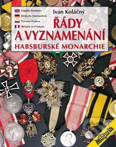 Ivan Koláčný: Řády a vyznamenání Habsburské monarchie do roku 1918 cena od 0 Kč