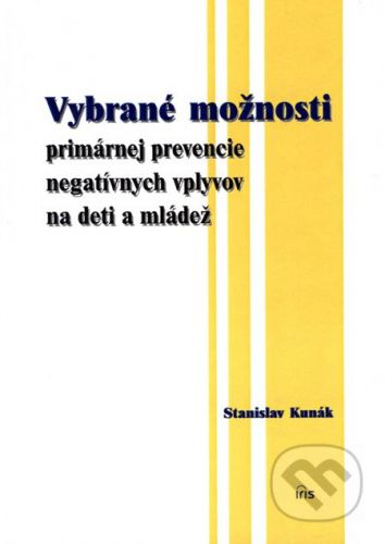 PhDr. Milan Štefanko - IRIS Vybrané možnosti primárnej prevencie negatívnych vplyvov na deti a mládež - Stanislav Kunák cena od 130 Kč