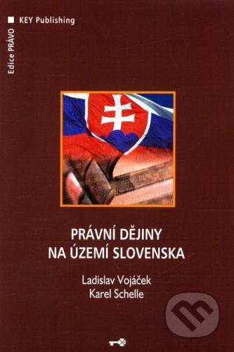Key publishing Právní dějiny na území Slovenska - Ladislav Vojáček, Karel Schelle cena od 498 Kč