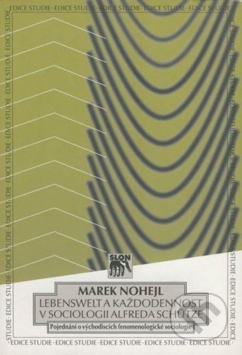 SLON - Sociologické nakladatelství Lebenswelt a každodennost v sociologii Alfreda Schütze - Marek Nohejl cena od 79 Kč