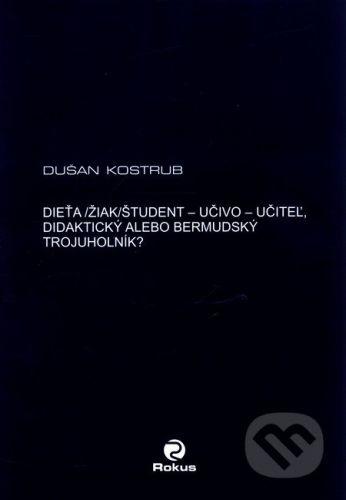Rokus Dieťa/žiak/študent - učiteľ - učivo - didaktický alebo bermudský trojuholník? - Dušan Kostrub cena od 328 Kč