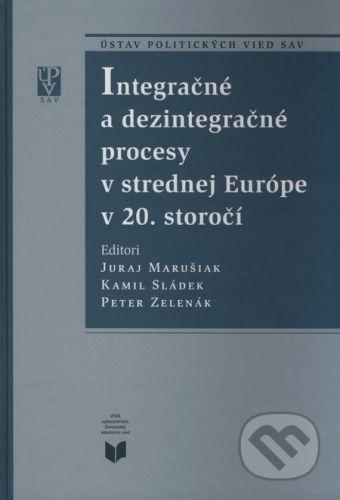 VEDA Integračné a dezintegračné procesy v strednej Európe v 20. storočí - Juraj Marušiak, Kamil Sládek, Peter Zelenák cena od 332 Kč