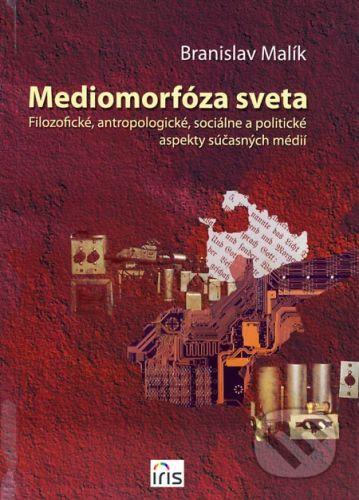 PhDr. Milan Štefanko - IRIS Mediomorfóza sveta - Branislav Malík cena od 165 Kč