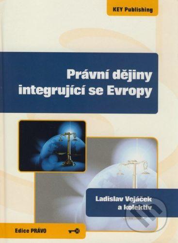 Key publishing Právní dějiny integrující se Evropy - Ladislav Vojáček a kol cena od 325 Kč