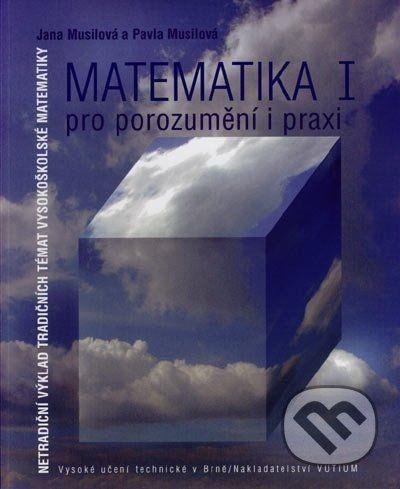 Akademické nakladatelství, VUTIUM Matematika I - pro porozumění a praxi - Jana Musilová, Pavla Musilová cena od 438 Kč