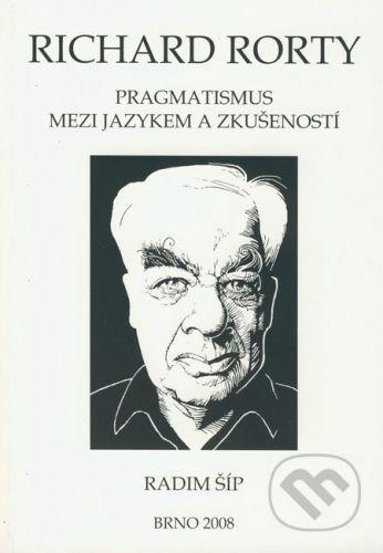 Paido Richard Rorty: Pragmatismus mezi jazykem a zkušeností - Radim Šíp cena od 228 Kč