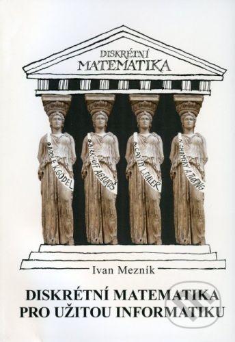 Akademické nakladatelství CERM Diskrétní matematika pro užitou informatiku - Ivan Mezník cena od 77 Kč