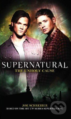 Titan Books Supernatural: The Unholy Cause - Joe Schreiber cena od 286 Kč