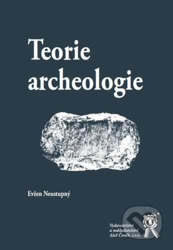 Aleš Čeněk Teorie archeologie - Evžen Neustupný cena od 317 Kč