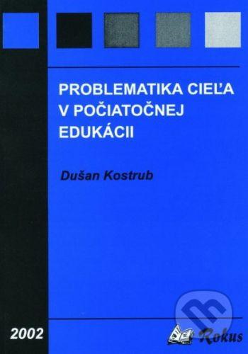 Rokus Problematika cieľa v počiatočnej edukácii - Dušan Kostrub cena od 31 Kč