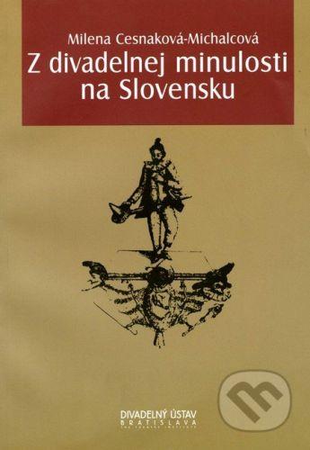 Divadelný ústav Z divadelnej minulosti na Slovensku - Milena Cesnaková-Michalcová cena od 243 Kč