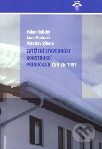 Informační centrum ČKAIT Zatížení stavebních konstrukcí - Milan Holický, Jana Marková, Miroslav Sýkora cena od 404 Kč
