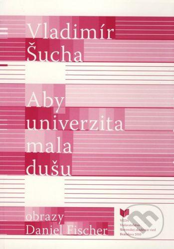 VEDA Aby univerzita mala dušu - Vladimír Šucha cena od 212 Kč