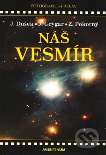 Aventinum Náš vesmír - Jiří Dušek, Jiří Grygar, Zdeněk Pokorný cena od 321 Kč