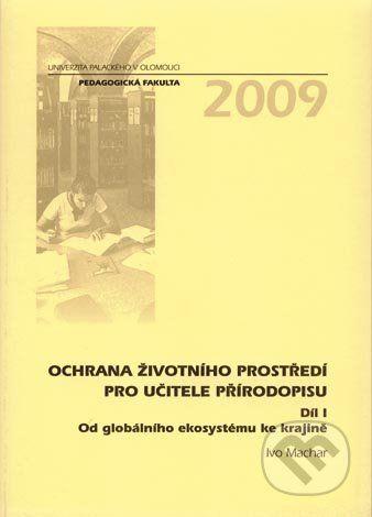Univerzita Palackého v Olomouci Ochrana životního prostředí pro učitele přírodopisu (Díl I) - Ivo Machar cena od 353 Kč