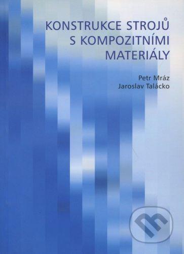 CVUT Praha Konstrukce strojů s kompozitními materiály - Petr Mráz, Jaroslav Talácko cena od 482 Kč