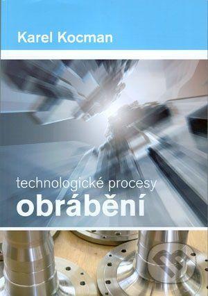 Akademické nakladatelství CERM Technologické procesy obrábění - Karel Kocman cena od 167 Kč