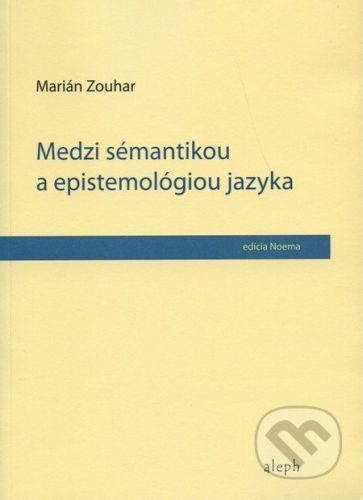 Aleph Medzi sémantikou a epistemológiou jazyka - Marián Zouhar cena od 202 Kč