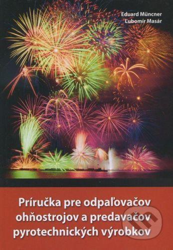 Slovenská spoločnosť pre trhacie a vŕtacie práce Príručka pre odpaľovačov ohňostrojov a predavačov pyrotechnických výrobkov - Eduard Müncner, Ľubomír Masár cena od 203 Kč