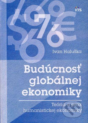 PhDr. Milan Štefanko - IRIS Budúcnosť globálnej ekonomiky - Ivan Haluška cena od 380 Kč