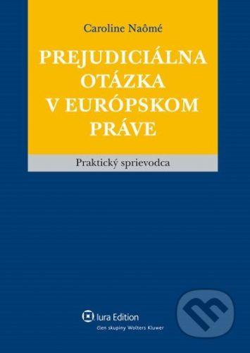 IURA EDITION Prejudiciálna otázka v európskom práve - Caroline Naômé cena od 480 Kč