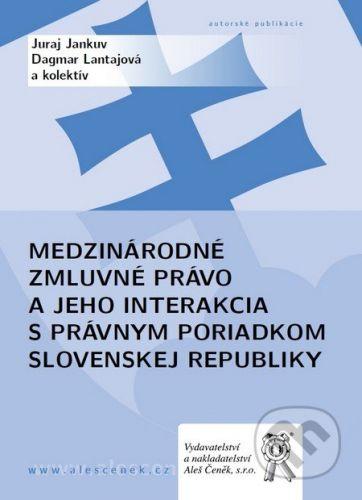Aleš Čeněk Medzinárodné zmluvné právo a jeho interakcia s právnym poriadkom Slovenskej republiky - Juraj Jankuv, Dagmar Lantajová a kol. cena od 519 Kč