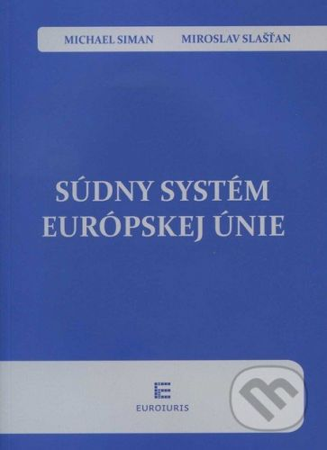 Euroiuris Súdny systém Európskej únie - Michael Siman, Miroslav Slašťan cena od 771 Kč