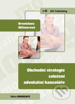 Key publishing Obchodní strategie založení advokátní kanceláře - Bronislava Wittnerová cena od 152 Kč