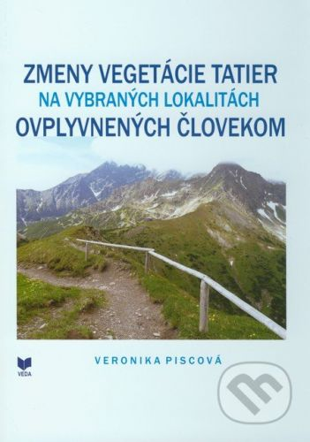 VEDA Zmeny vegetácie Tatier na vybraných lokalitách ovplyvnených človekom - Veronika Piscová cena od 245 Kč
