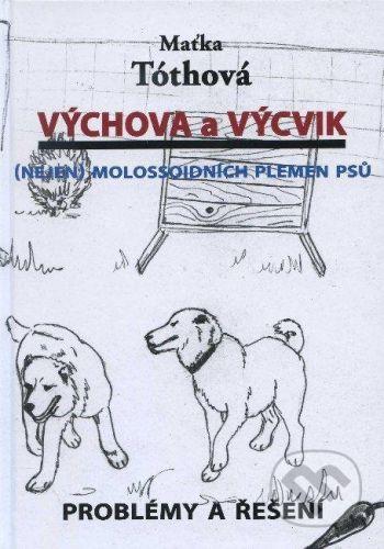 Maťka Tóthová: Výchova a výcvik Nejen molossoidních plemen psů - Maťka Tóthová cena od 245 Kč