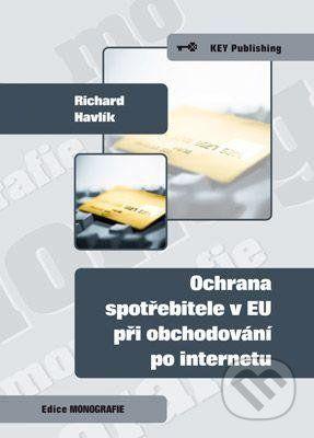 Key publishing Ochrana spotřebitele v EU při obchodování po internetu - Richard Havlík cena od 198 Kč