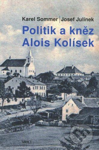 Josef Julínek, Karel Sommer: POLITIK A KNĚZ ALOIS KOLÍSEK - Josef Julínek cena od 184 Kč