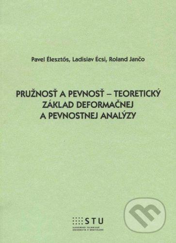STU Pružnosť a pevnosť - teoretický základy deformačnej a pevnostnej analýzy - Pavel Élesztos, Ladislav Écsi, Roland Jančo cena od 149 Kč