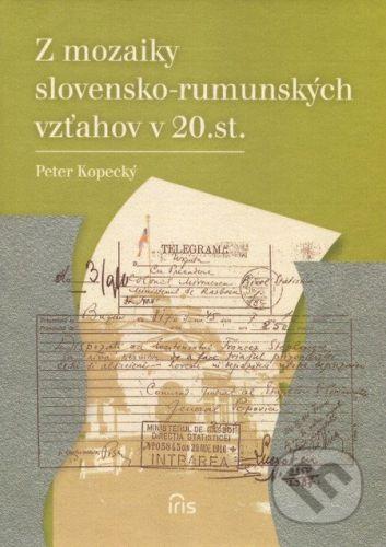 IRIS Z mozaiky slovensko-rumunských vzťahov v 20. st. - Peter Kopecký cena od 196 Kč