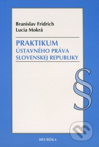 Heuréka Praktikum ústavného práva Slovenske republiky - Branislav Fridrich, Lucia Mokrá cena od 301 Kč