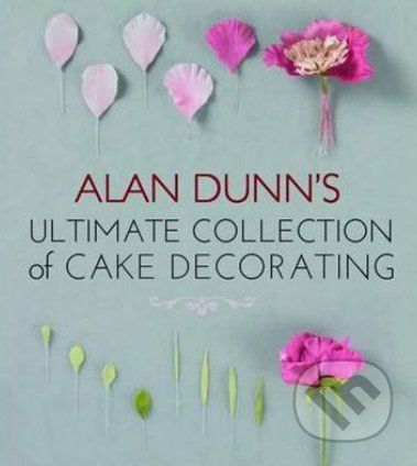 New Holland Alan Dunn's Ultimate Collection of Cake Decorating - Alan Dunn cena od 630 Kč