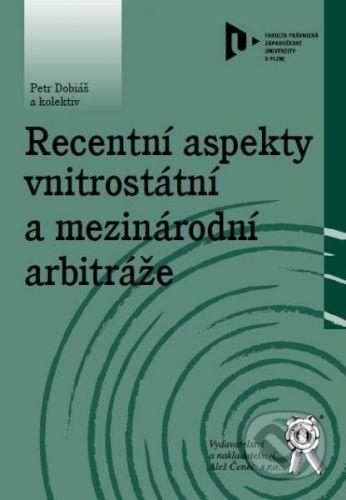 Aleš Čeněk Recentní aspekty vnitrostátní a mezinárodní arbitráže - Peter Dobiáš a kolektiv cena od 162 Kč