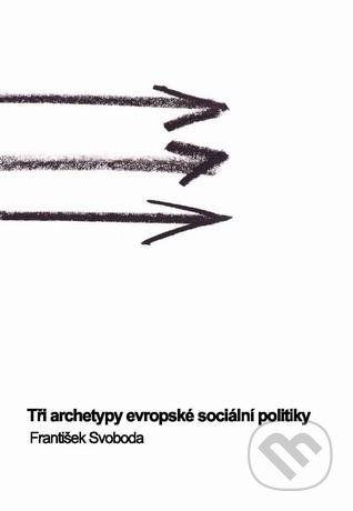 Masarykova univerzita Tři archetypy evropské sociální politiky - František Svoboda cena od 340 Kč