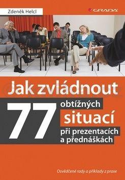 Zdeněk Helcl: Jak zvládnout 77 obtížných situací při prezentacích a přednáškách - Osvědčené rady a příklady z praxe cena od 116 Kč