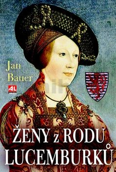 Jan Bauer: Ženy z rodu Lucemburků cena od 174 Kč