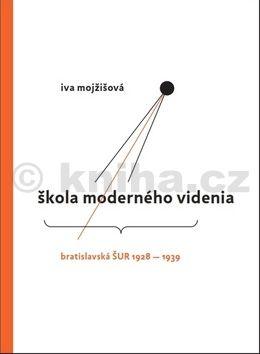 Iva Mojžíšová: Škola moderného videnia - Bratislavská ŠUR 1928 - 1939 cena od 403 Kč